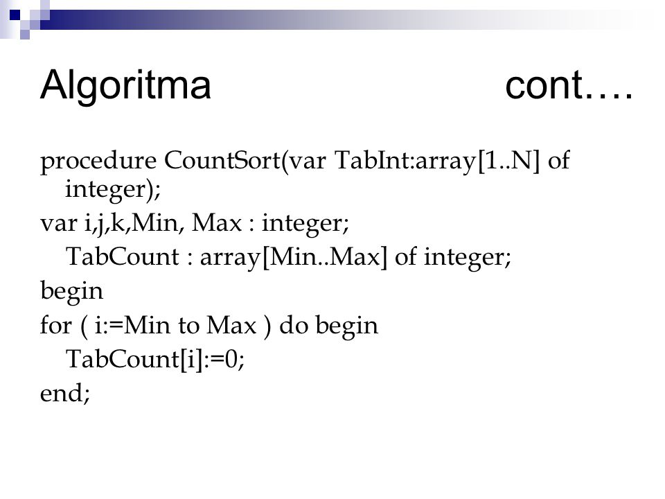 Algoritma cont…. procedure CountSort(var TabInt:array[1..N] of integer); var i,j,k,Min, Max : integer;